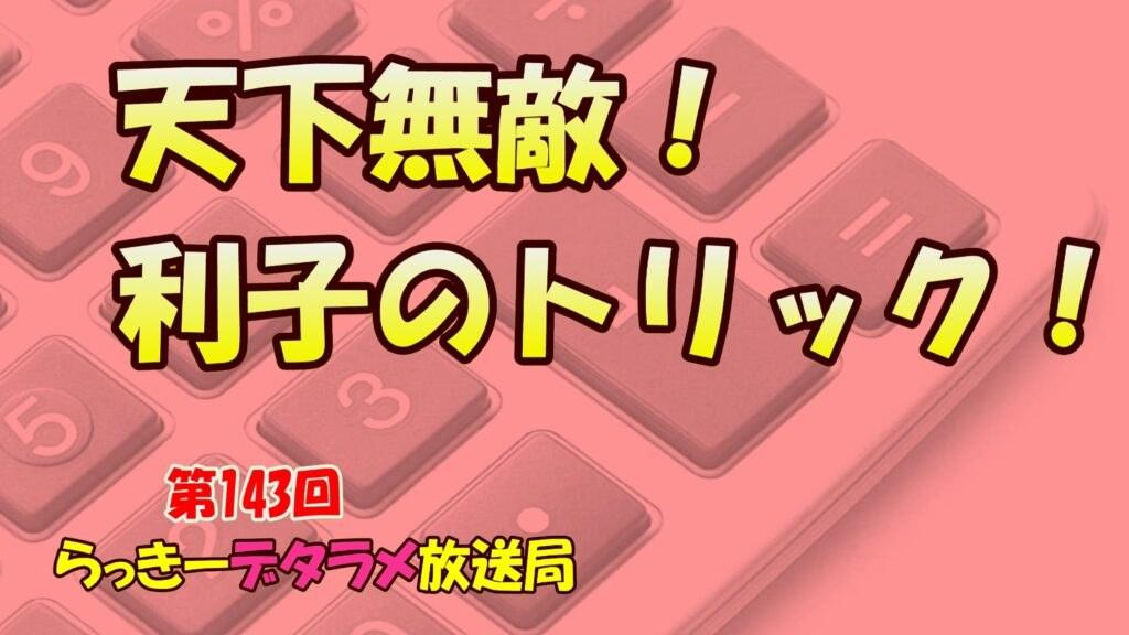 らっきーデタラメ放送局★第143回『天下無敵!利子のトリック!』