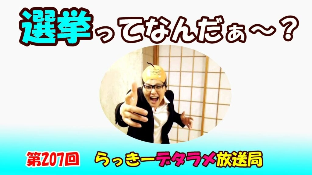 らっきーデタラメ放送局★第207回『選挙って!なんだぁ~?』