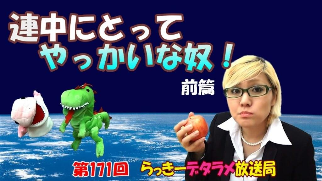 らっきーデタラメ放送局★第171回『連中にとってやっかいな奴!前篇』