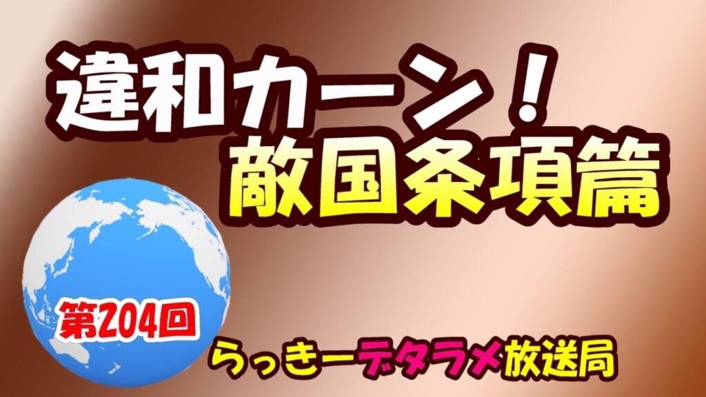 らっきーデタラメ放送局★第204回『違和カーン!敵国条項篇』