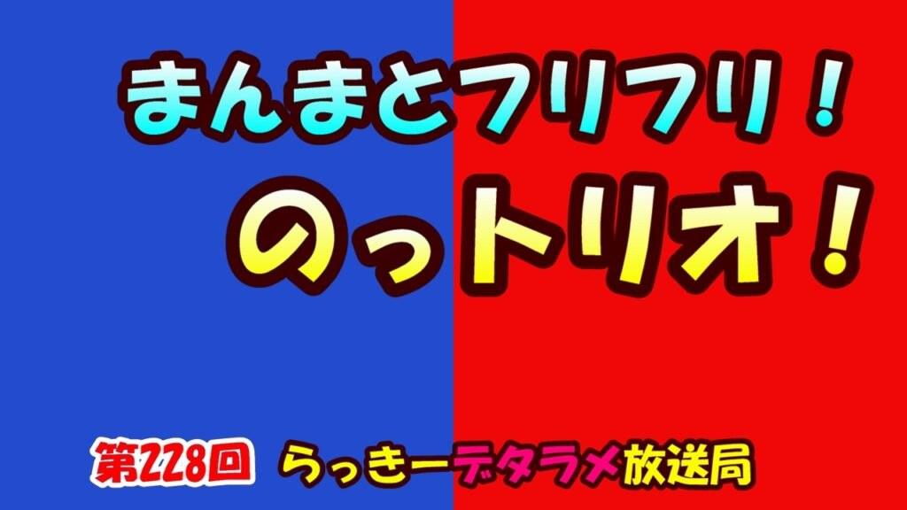 らっきーデタラメ放送局★第228回『まんまとフリフリ!のっトリオ!』