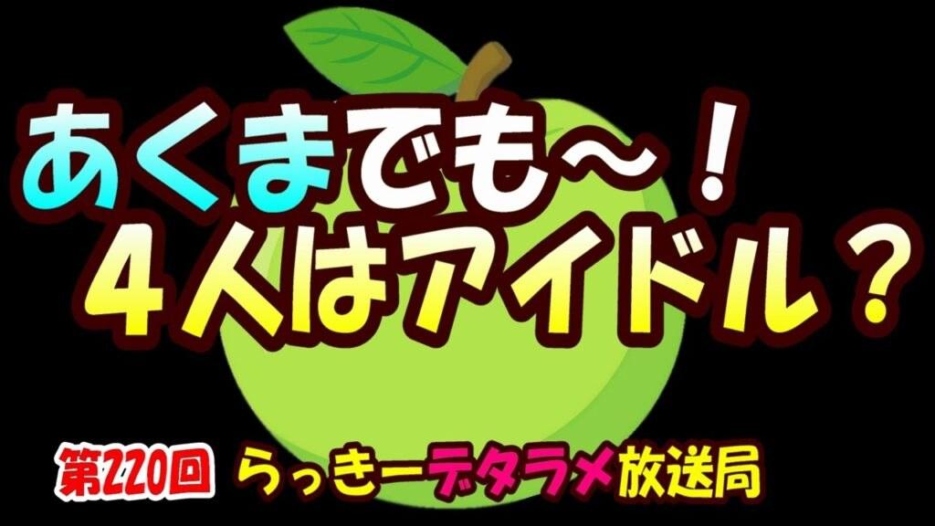 らっきーデタラメ放送局★第220回『あくまでも~4人はアイドル?』