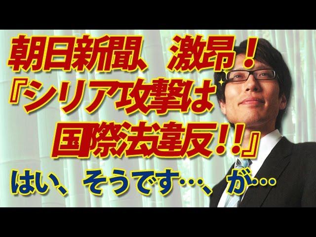 朝日新聞、アメリカ非難!「シリア攻撃、国際法違反!」はい、そうです!が・・・|竹田恒泰チャンネル