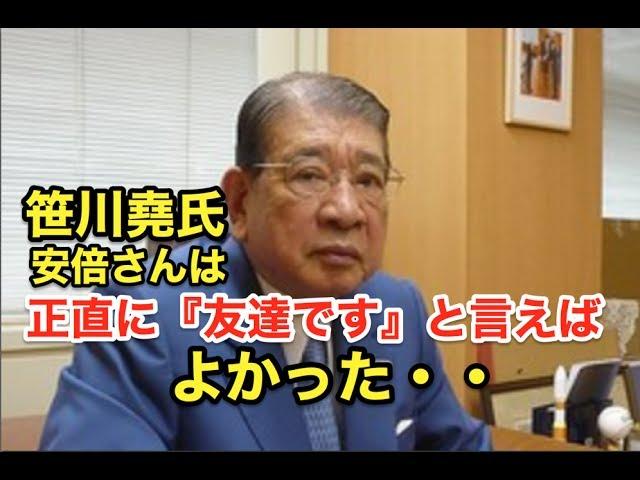 笹川堯氏・・『安倍さんは・・正直に・・』『友達です。』と言えばよかった!