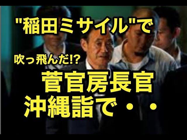 """""""稲田ミサイル""""で・・吹っ飛んだ・・『菅官房長官』沖縄詣で・・"""