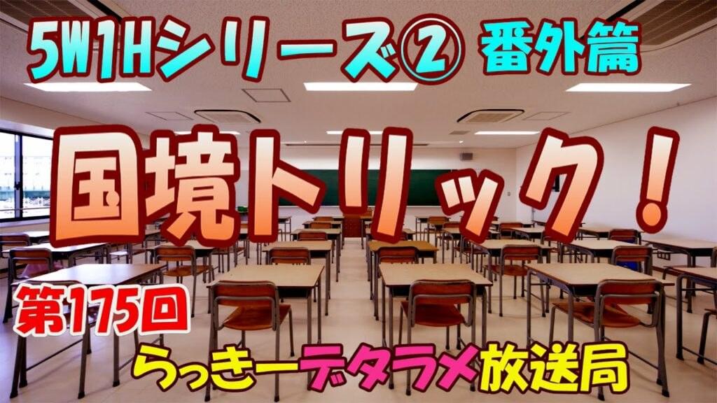 らっきーデタラメ放送局★第175回『5W1Hシリーズ②番外編 国境トリック!』
