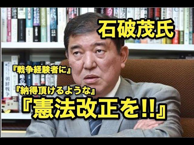 石破茂氏・・『戦争経験者に』『納得いただけるような』『憲法改正を!!』