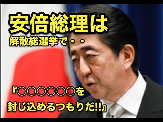 解散総選挙で森友・加計問題の追求を逃れた!?安倍総理は・・『○○○○○○を封じ込めるつもりだ!!』