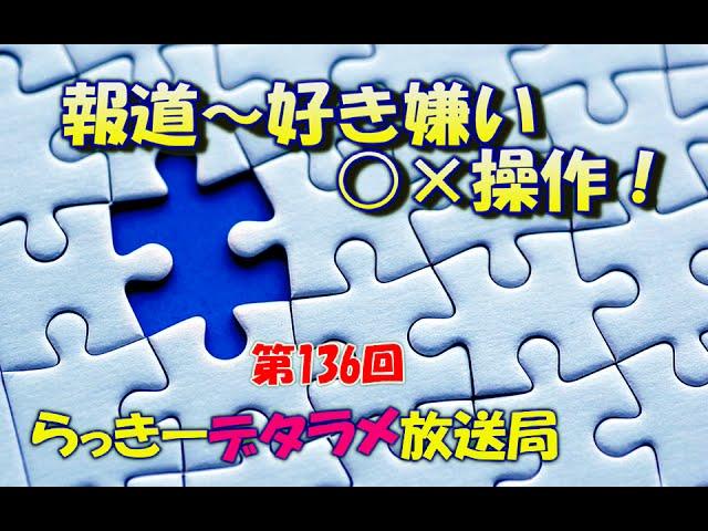 らっきーデタラメ放送局★第136回『報道~好き嫌い○×操作!』