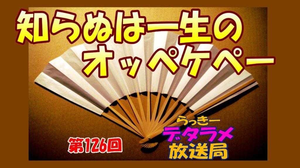 らっきーデタラメ放送局★第126回『知らぬは一生のオッペケぺ~!』