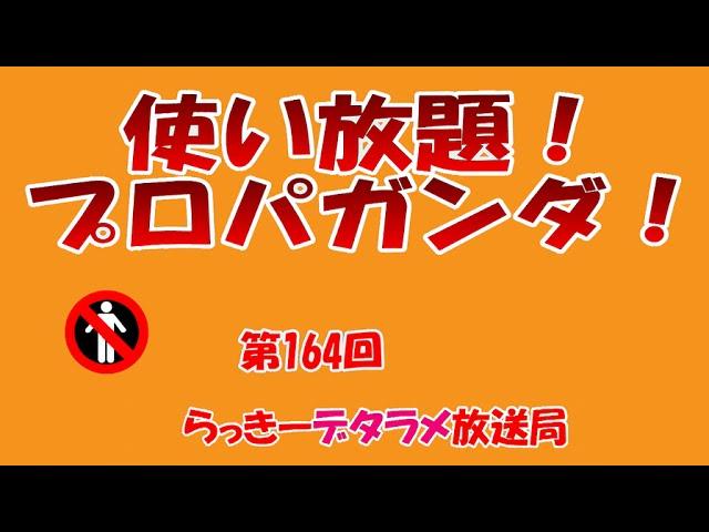 らっきーデタラメ放送局★第164回『使い放題!プロパガンダ!』