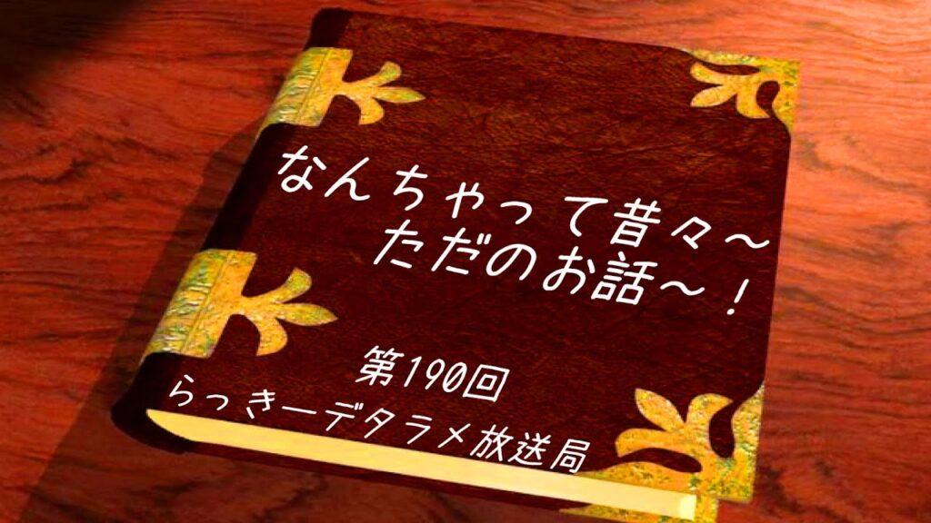 らっきーデタラメ放送局★第190回『なんちゃって~昔々~!ただのお話~!』